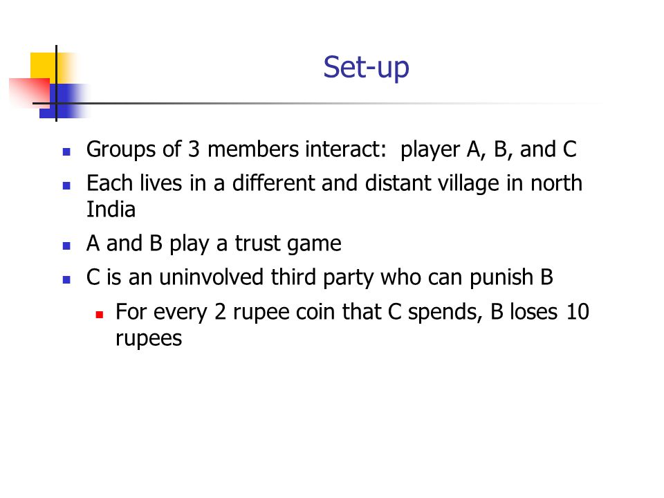 Set-up Groups of 3 members interact: player A, B, and C Each lives in a different and distant village in north India A and B play a trust game C is an uninvolved third party who can punish B For every 2 rupee coin that C spends, B loses 10 rupees