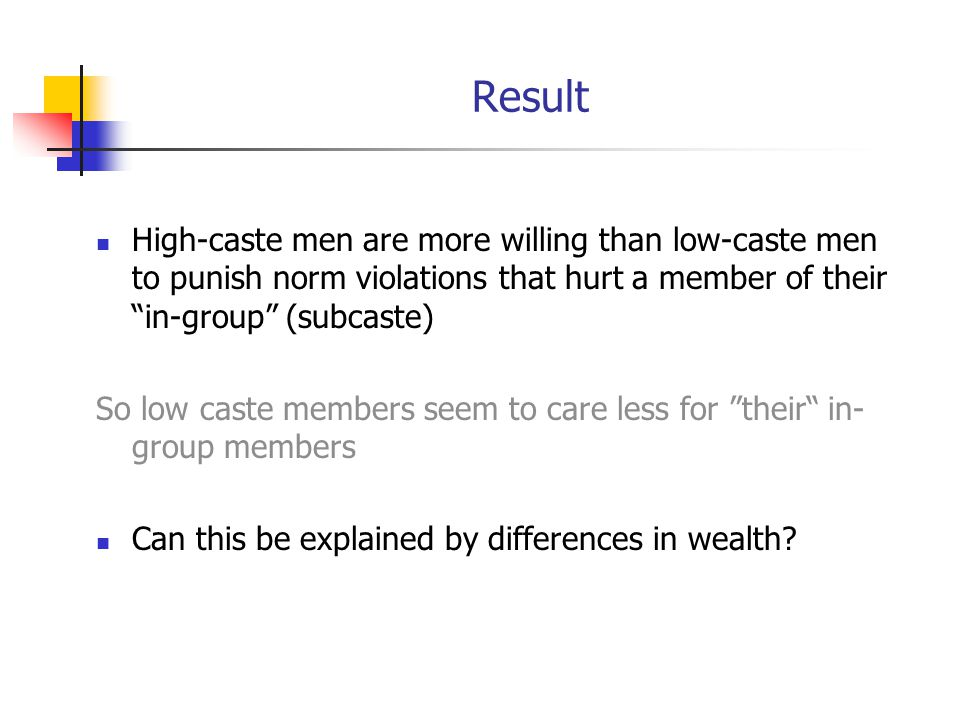 Result High-caste men are more willing than low-caste men to punish norm violations that hurt a member of their in-group (subcaste) So low caste members seem to care less for their in- group members Can this be explained by differences in wealth