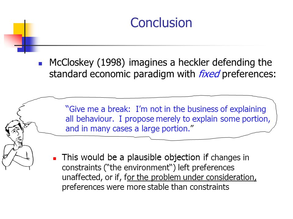 Conclusion McCloskey (1998) imagines a heckler defending the standard economic paradigm with fixed preferences: Give me a break: Im not in the business of explaining all behaviour.