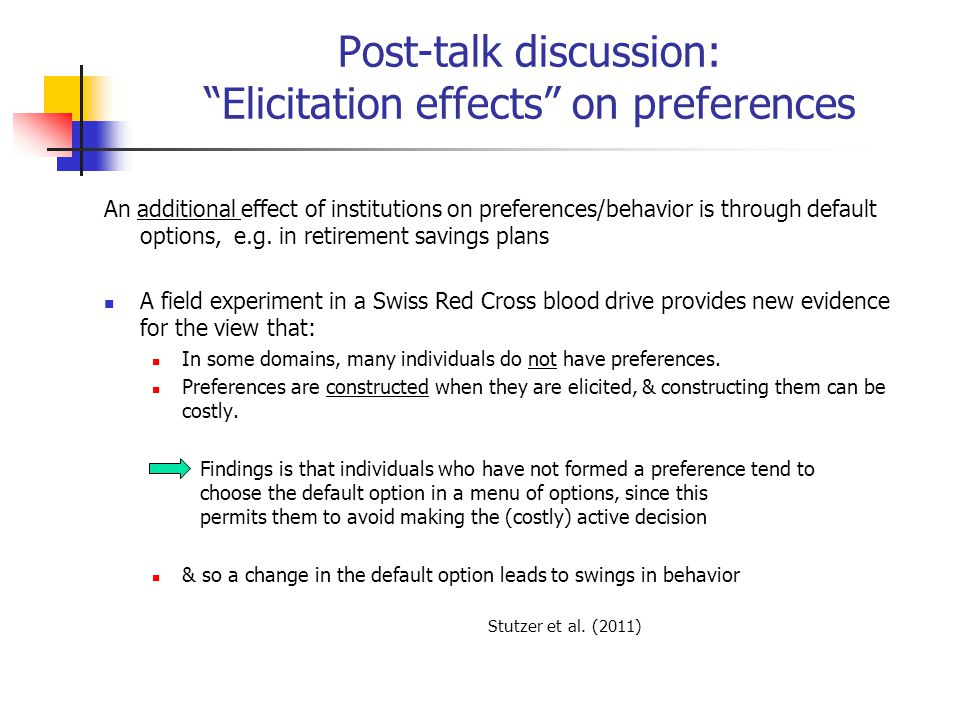 Post-talk discussion: Elicitation effects on preferences An additional effect of institutions on preferences/behavior is through default options, e.g.