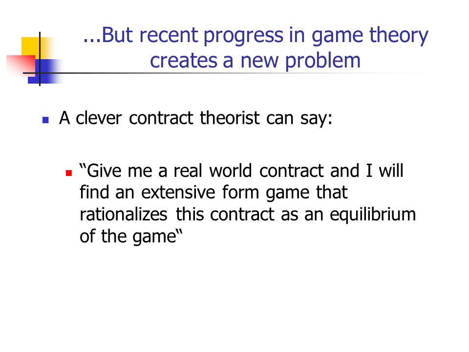 ...But recent progress in game theory creates a new problem A clever contract theorist can say: Give me a real world contract and I will find an extensive form game that rationalizes this contract as an equilibrium of the game