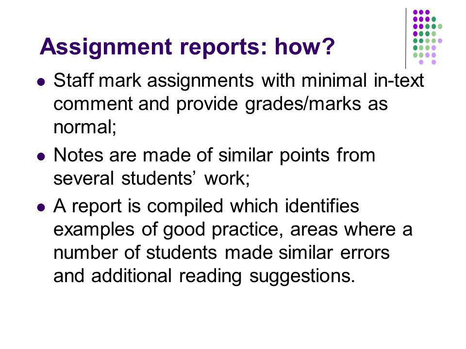 Assignment reports: how? Staff mark assignments with minimal in-text comment and provide grades/marks as normal; Notes are made of similar points from