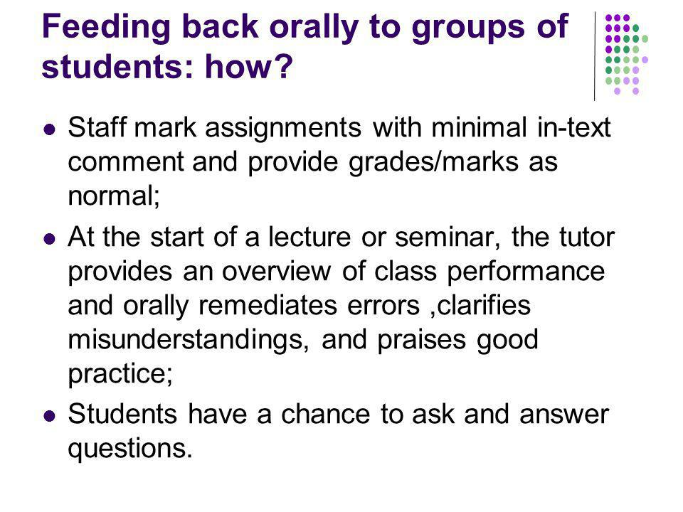 Feeding back orally to groups of students: how? Staff mark assignments with minimal in-text comment and provide grades/marks as normal; At the start o