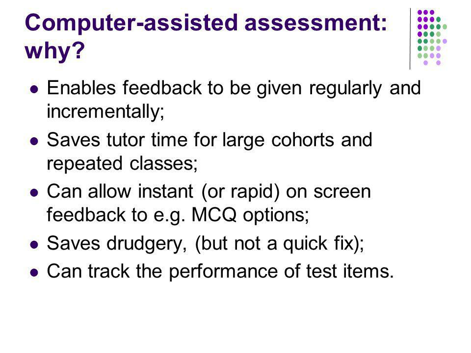 Computer-assisted assessment: why? Enables feedback to be given regularly and incrementally; Saves tutor time for large cohorts and repeated classes;