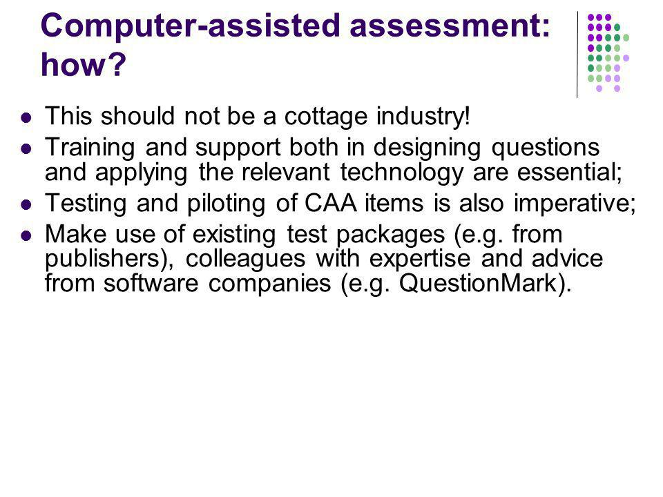 Computer-assisted assessment: how? This should not be a cottage industry! Training and support both in designing questions and applying the relevant t