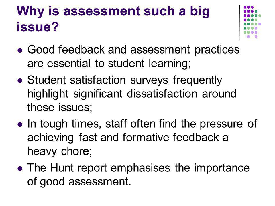 Why is assessment such a big issue? Good feedback and assessment practices are essential to student learning; Student satisfaction surveys frequently