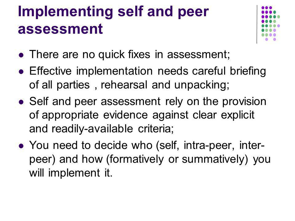 Implementing self and peer assessment There are no quick fixes in assessment; Effective implementation needs careful briefing of all parties, rehearsa