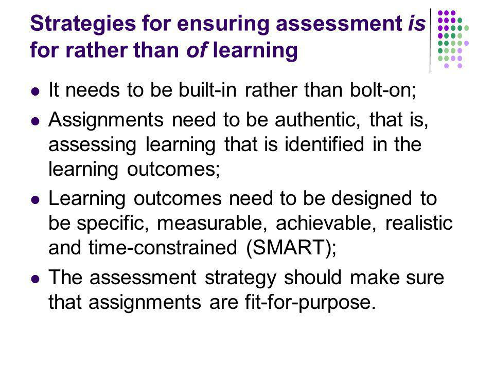 Strategies for ensuring assessment is for rather than of learning It needs to be built-in rather than bolt-on; Assignments need to be authentic, that
