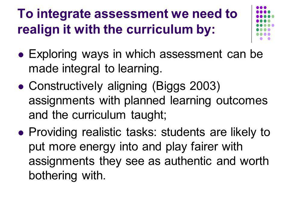 To integrate assessment we need to realign it with the curriculum by: Exploring ways in which assessment can be made integral to learning.