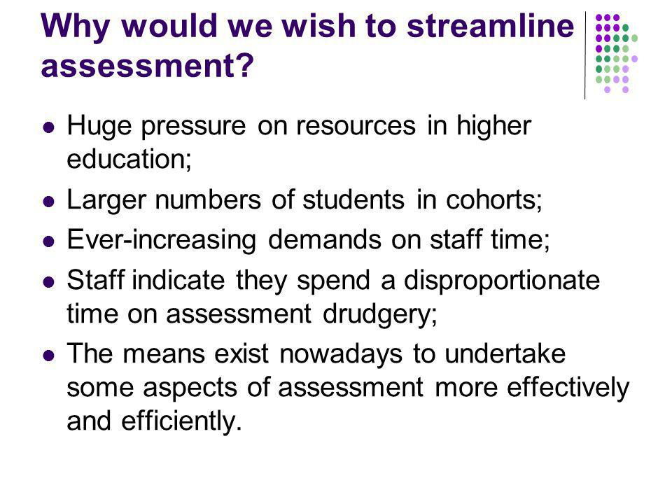 Why would we wish to streamline assessment.