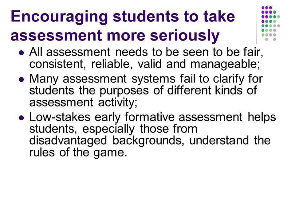 Encouraging students to take assessment more seriously All assessment needs to be seen to be fair, consistent, reliable, valid and manageable; Many assessment systems fail to clarify for students the purposes of different kinds of assessment activity; Low-stakes early formative assessment helps students, especially those from disadvantaged backgrounds, understand the rules of the game.