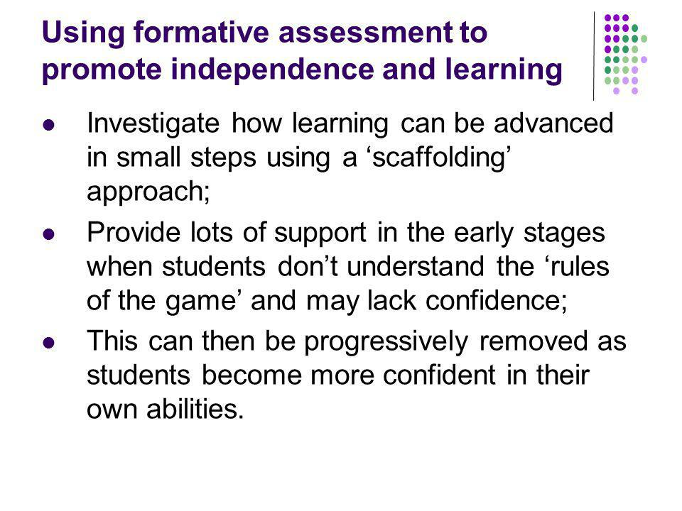Using formative assessment to promote independence and learning Investigate how learning can be advanced in small steps using a scaffolding approach; Provide lots of support in the early stages when students dont understand the rules of the game and may lack confidence; This can then be progressively removed as students become more confident in their own abilities.