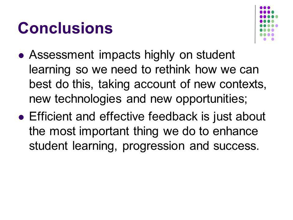 Conclusions Assessment impacts highly on student learning so we need to rethink how we can best do this, taking account of new contexts, new technologies and new opportunities; Efficient and effective feedback is just about the most important thing we do to enhance student learning, progression and success.