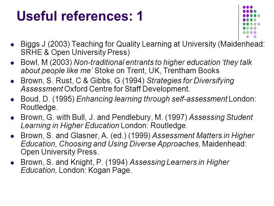 Useful references: 1 Biggs J (2003) Teaching for Quality Learning at University (Maidenhead: SRHE & Open University Press) Bowl, M (2003) Non-traditio