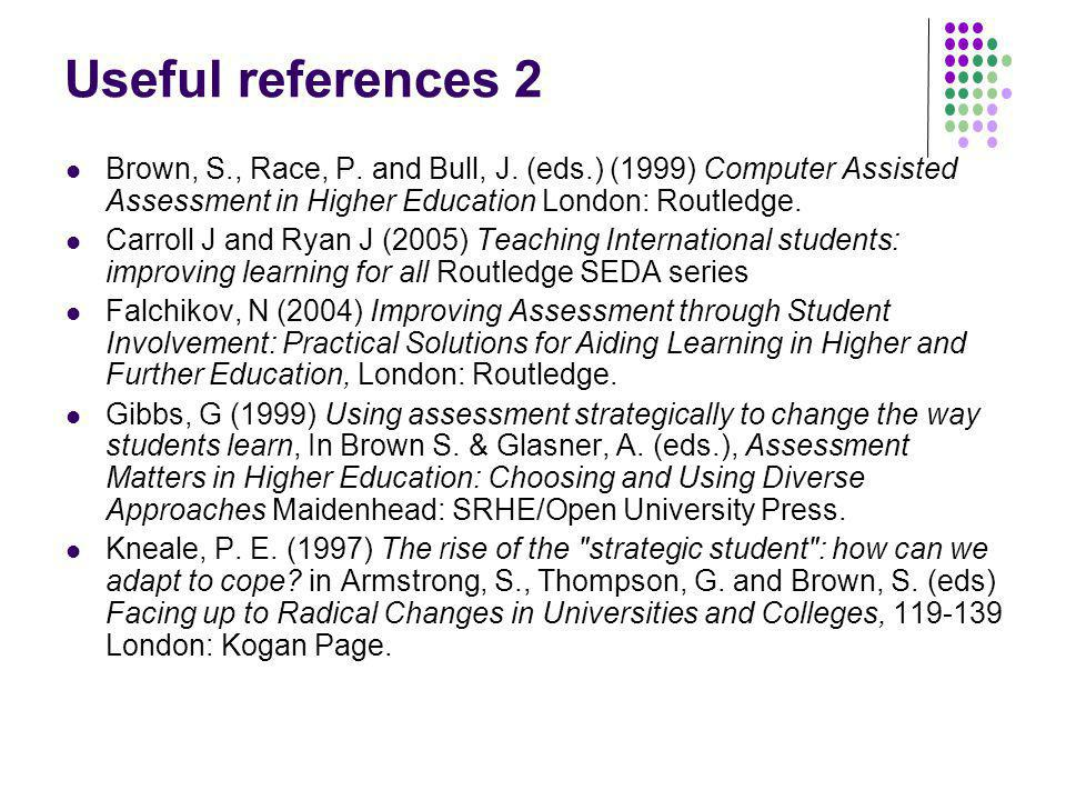 Useful references 2 Brown, S., Race, P. and Bull, J. (eds.) (1999) Computer Assisted Assessment in Higher Education London: Routledge. Carroll J and R