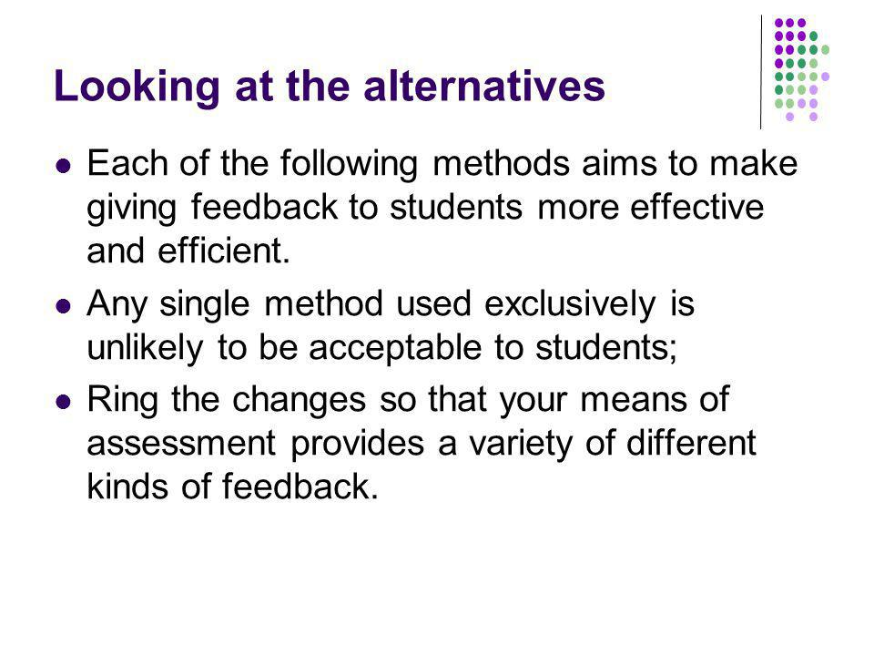 Looking at the alternatives Each of the following methods aims to make giving feedback to students more effective and efficient. Any single method use