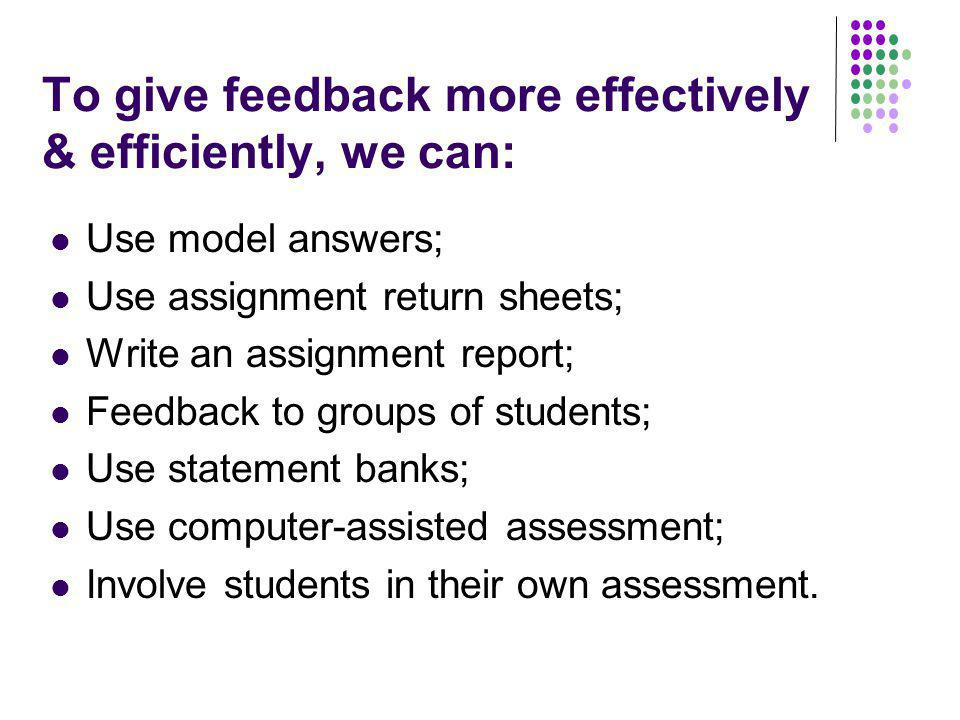 To give feedback more effectively & efficiently, we can: Use model answers; Use assignment return sheets; Write an assignment report; Feedback to groups of students; Use statement banks; Use computer-assisted assessment; Involve students in their own assessment.