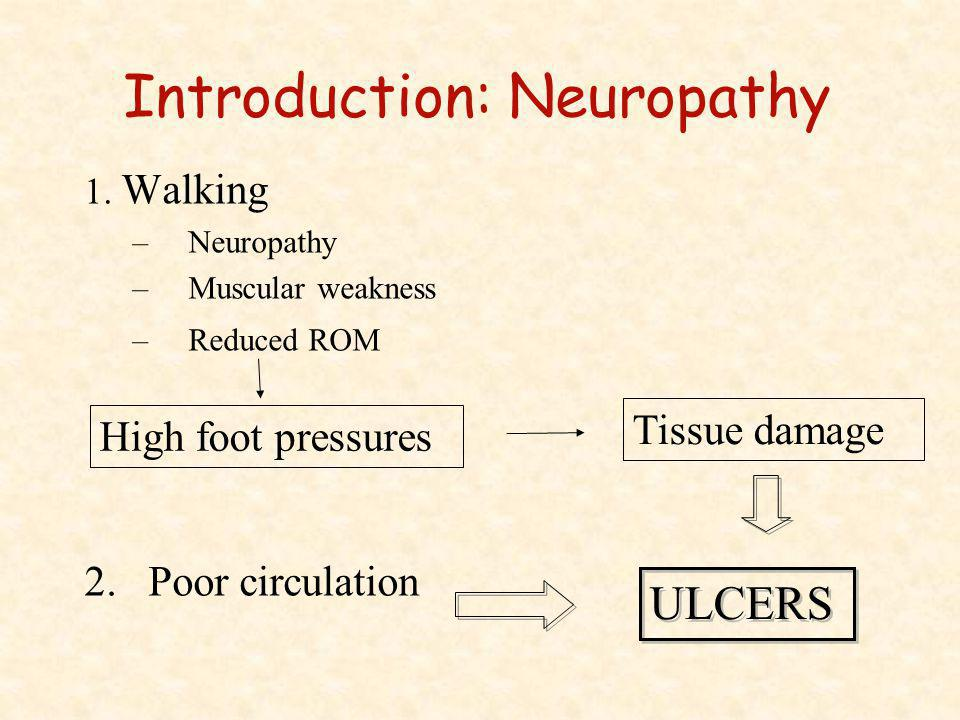 Introduction: Neuropathy 1. Walking –Neuropathy –Muscular weakness –Reduced ROM 2.Poor circulation High foot pressures Tissue damage ULCERS