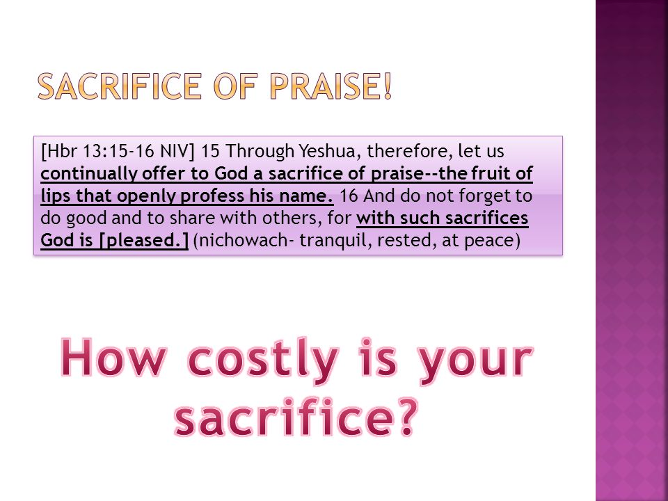[Hbr 13:15-16 NIV] 15 Through Yeshua, therefore, let us continually offer to God a sacrifice of praise--the fruit of lips that openly profess his name