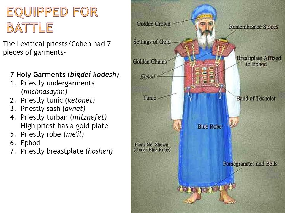 The Levitical priests/Cohen had 7 pieces of garments- 7 Holy Garments (bigdei kodesh) 1.Priestly undergarments (michnasayim) 2.Priestly tunic (ketonet