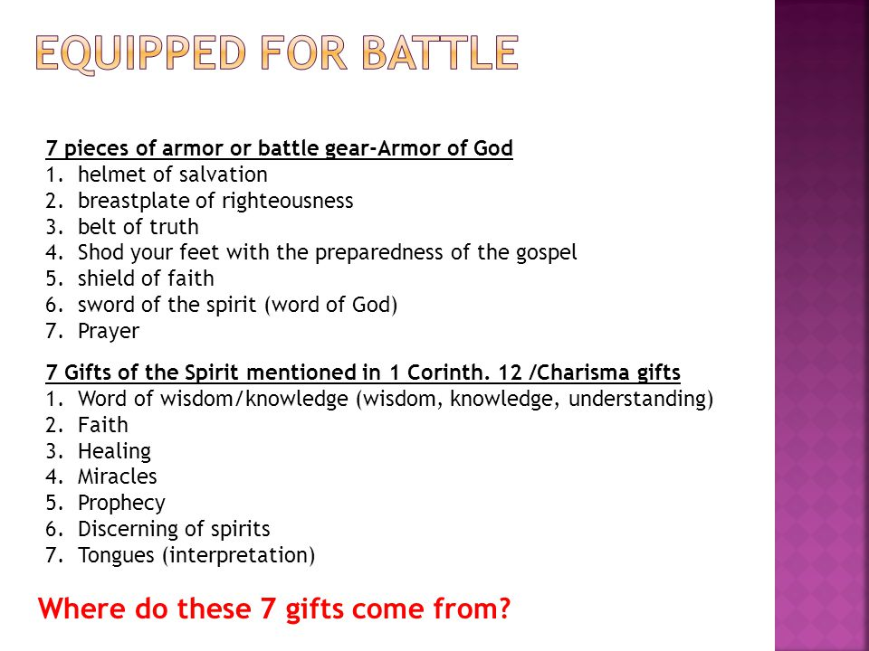 7 pieces of armor or battle gear-Armor of God 1.helmet of salvation 2.breastplate of righteousness 3.belt of truth 4.Shod your feet with the preparedn