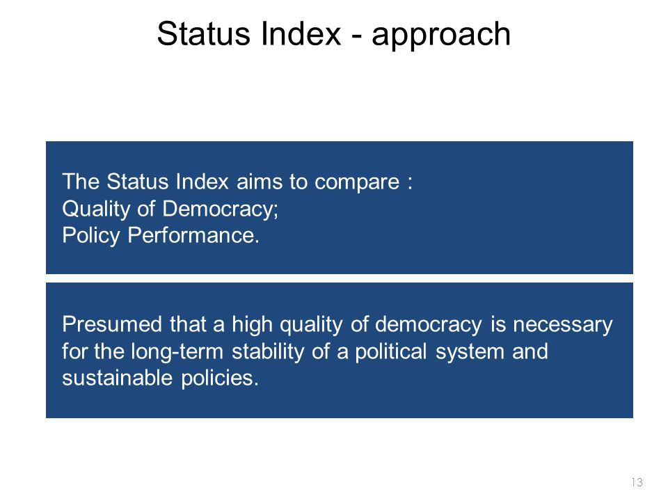 13 Status Index - approach The Status Index aims to compare : Quality of Democracy; Policy Performance. Presumed that a high quality of democracy is n