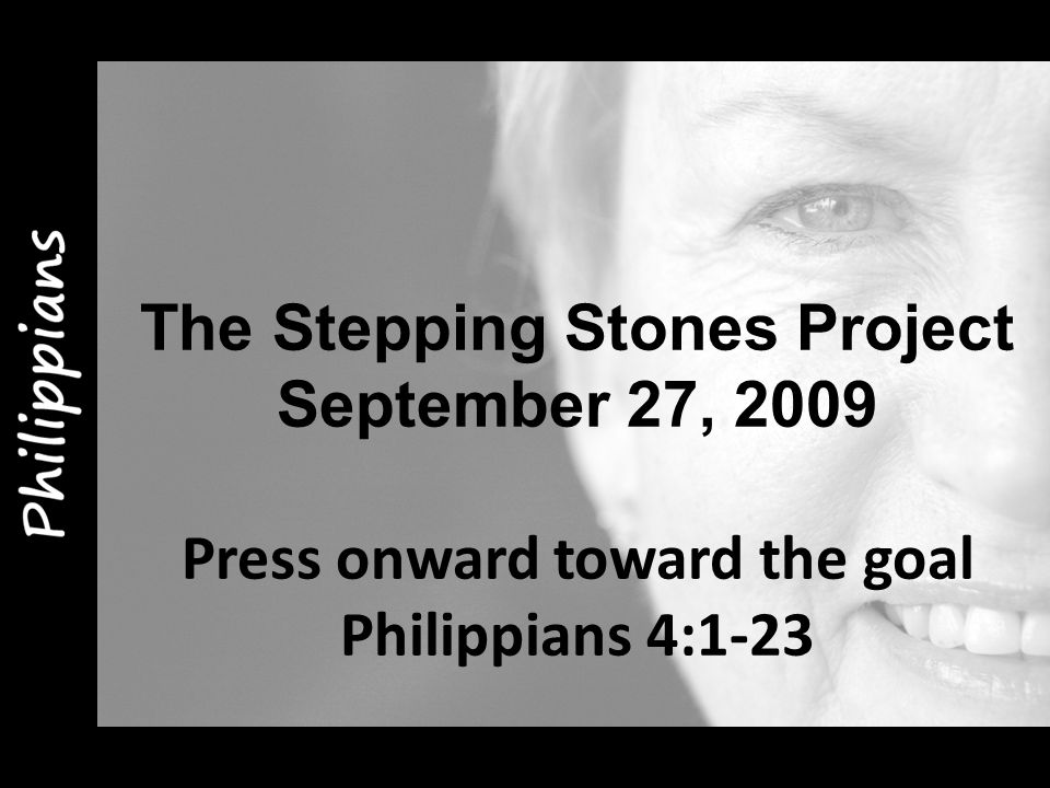 The Stepping Stones Project September 27, 2009 Press onward toward the goal Philippians 4:1-23
