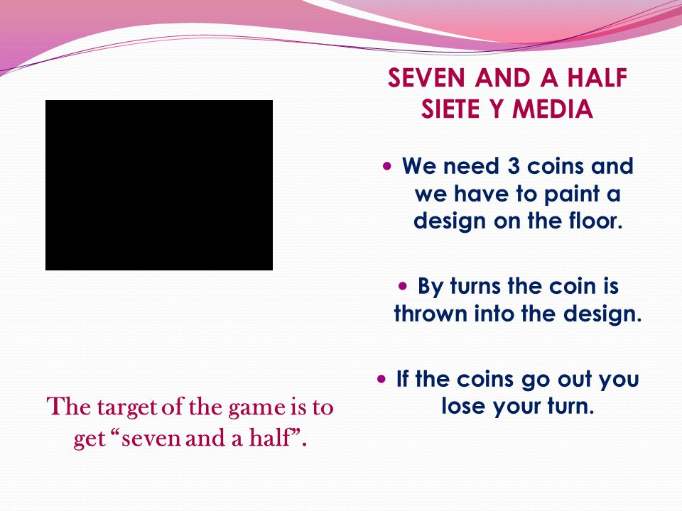 The target of the game is to get seven and a half. We need 3 coins and we have to paint a design on the floor. By turns the coin is thrown into the de