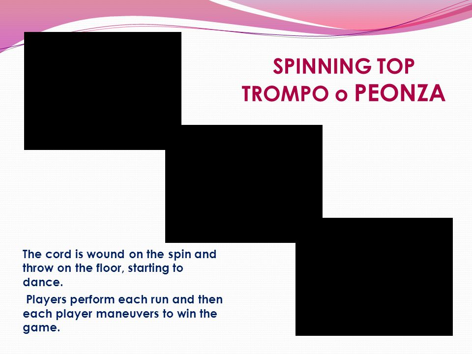 SPINNING TOP TROMPO o PEONZA The cord is wound on the spin and throw on the floor, starting to dance. Players perform each run and then each player ma