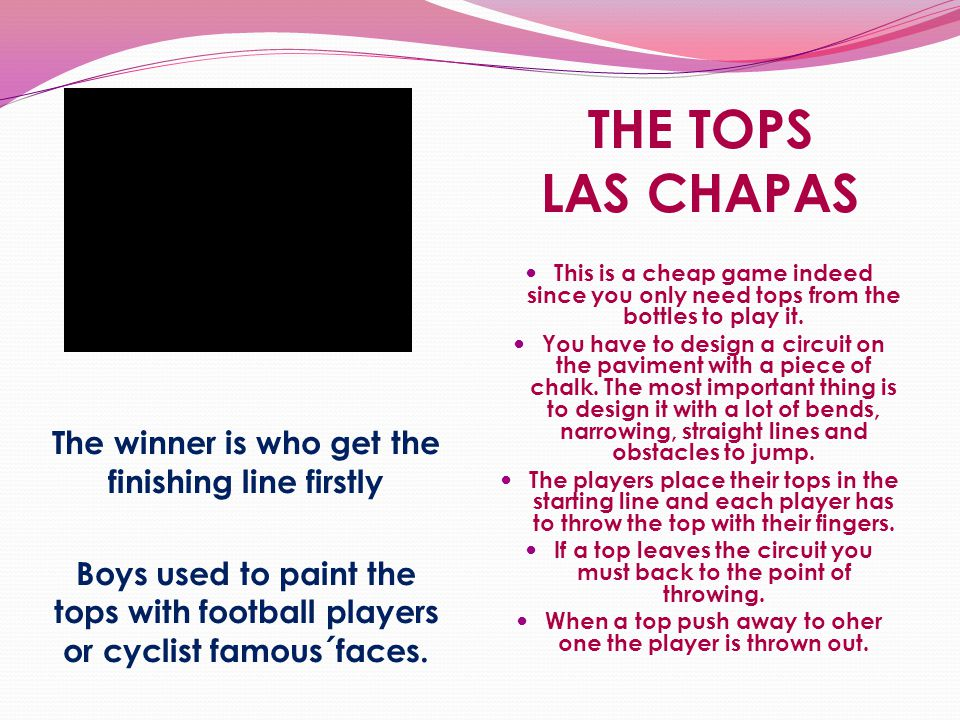 THE TOPS LAS CHAPAS The winner is who get the finishing line firstly Boys used to paint the tops with football players or cyclist famous´faces. This i