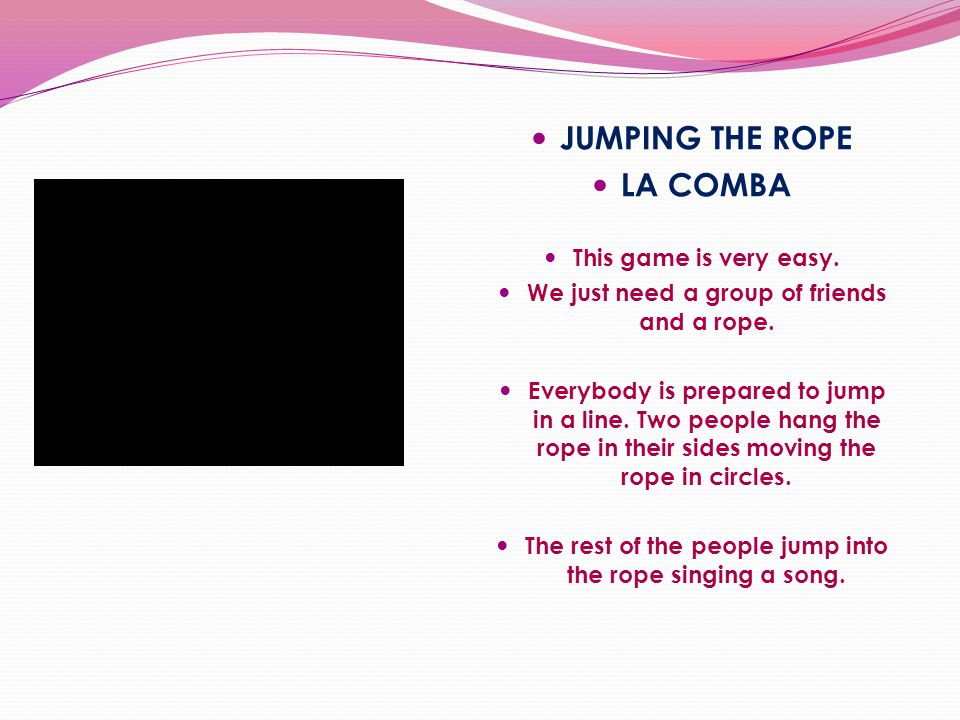 JUMPING THE ROPE LA COMBA This game is very easy. We just need a group of friends and a rope. Everybody is prepared to jump in a line. Two people hang
