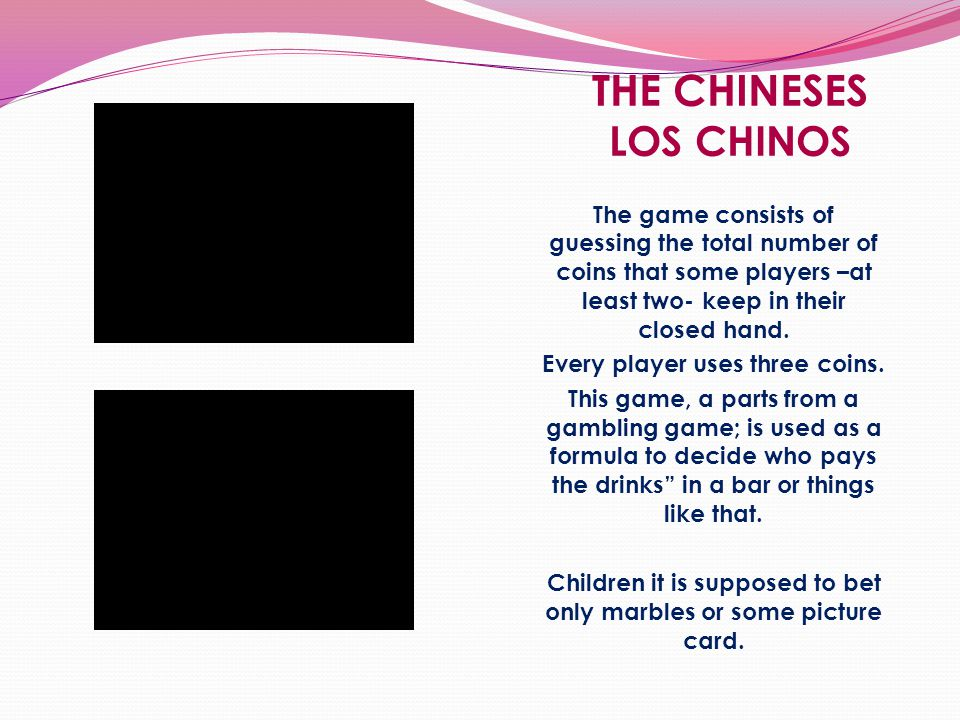 THE CHINESES LOS CHINOS The game consists of guessing the total number of coins that some players –at least two- keep in their closed hand.