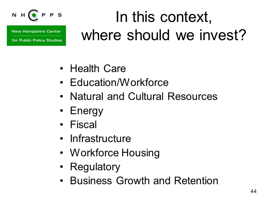 44 In this context, where should we invest? Health Care Education/Workforce Natural and Cultural Resources Energy Fiscal Infrastructure Workforce Hous