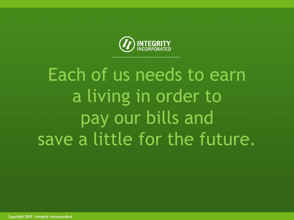 Copyright 2004 Integrity IncorporatedCopyright 2010 Integrity Incorporated Each of us needs to earn a living in order to pay our bills and save a little for the future.