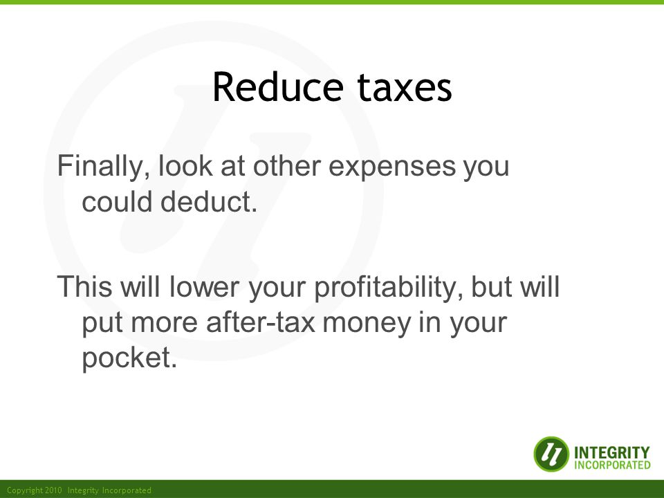 Copyright 2010 Integrity Incorporated Reduce taxes Finally, look at other expenses you could deduct.