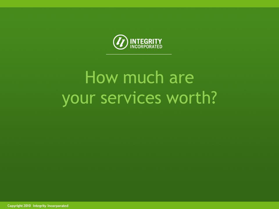 Copyright 2004 Integrity IncorporatedCopyright 2010 Integrity Incorporated How much are your services worth