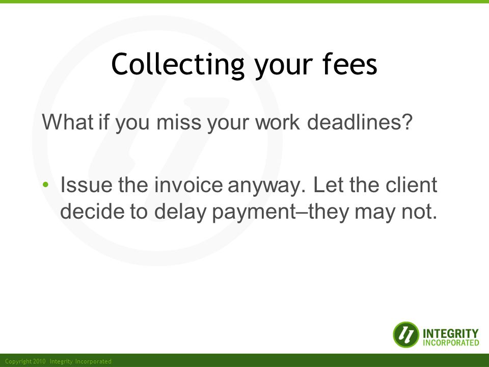 Copyright 2010 Integrity Incorporated Collecting your fees What if you miss your work deadlines.