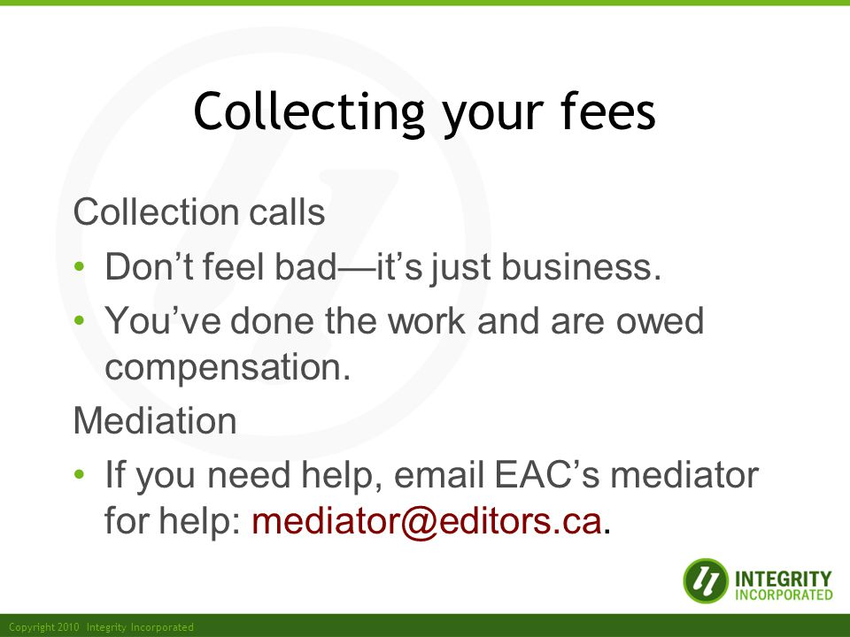 Copyright 2010 Integrity Incorporated Collecting your fees Collection calls Dont feel badits just business.