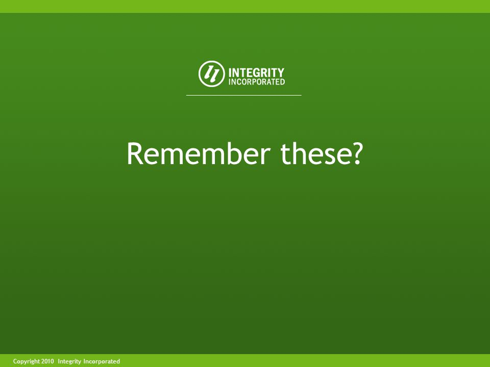 Copyright 2004 Integrity IncorporatedCopyright 2010 Integrity Incorporated Remember these