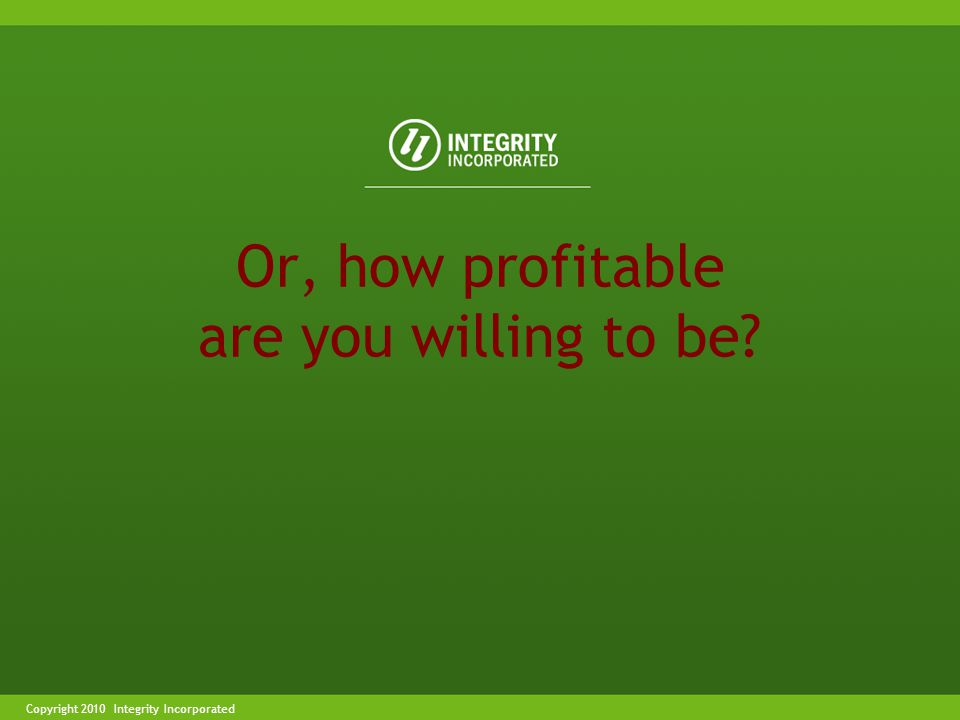 Copyright 2004 Integrity IncorporatedCopyright 2010 Integrity Incorporated Or, how profitable are you willing to be
