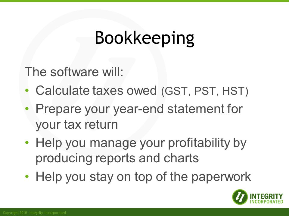 Copyright 2010 Integrity Incorporated Bookkeeping The software will: Calculate taxes owed (GST, PST, HST) Prepare your year-end statement for your tax return Help you manage your profitability by producing reports and charts Help you stay on top of the paperwork