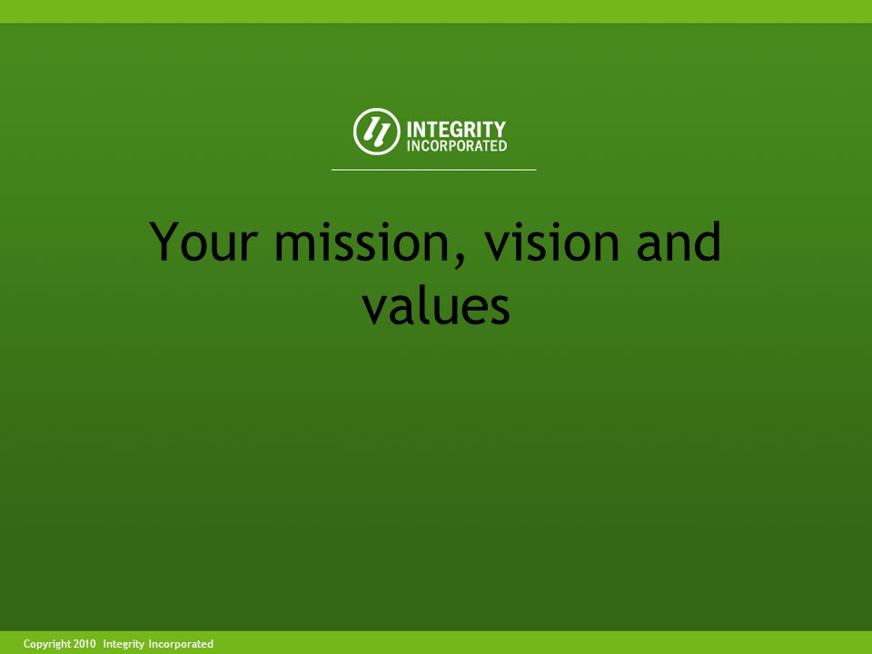 Copyright 2004 Integrity IncorporatedCopyright 2010 Integrity Incorporated Your mission, vision and values