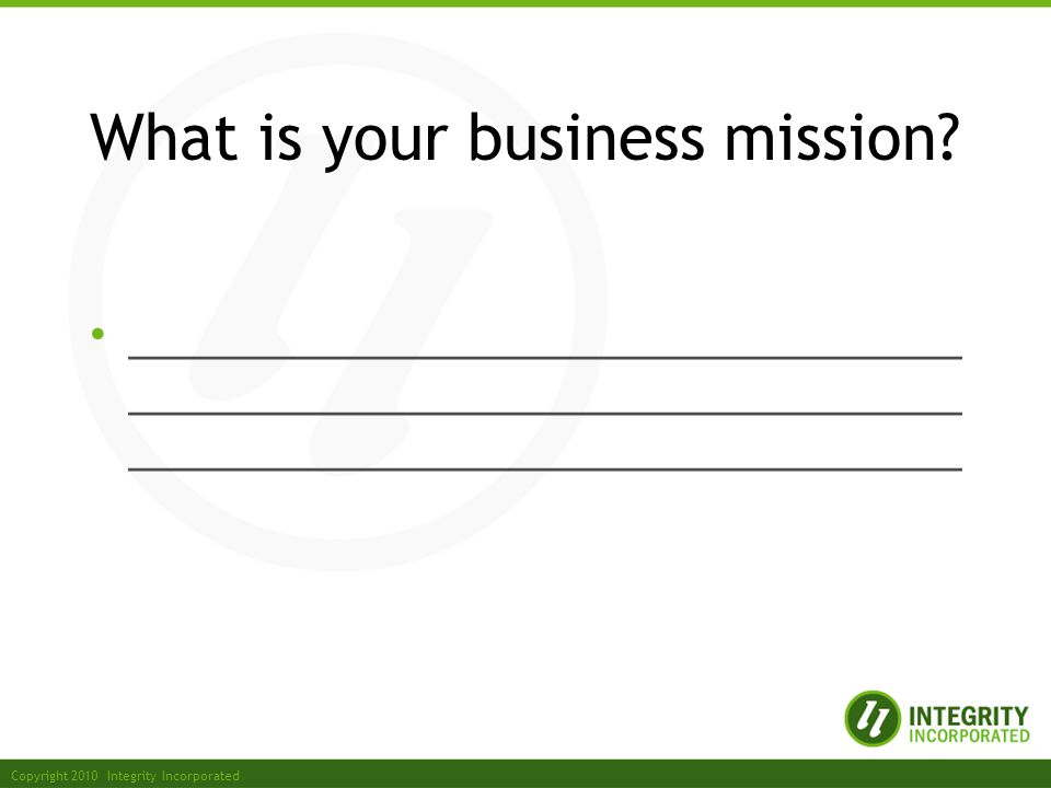 Copyright 2010 Integrity Incorporated What is your business mission.