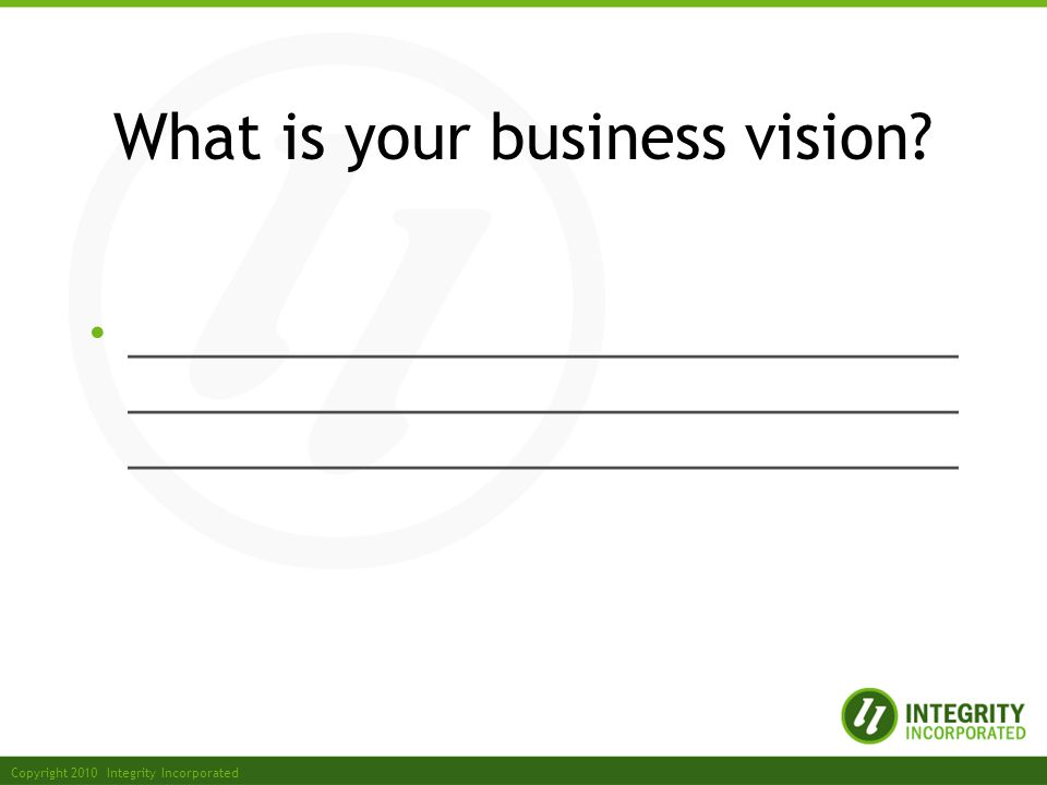 Copyright 2010 Integrity Incorporated What is your business vision.