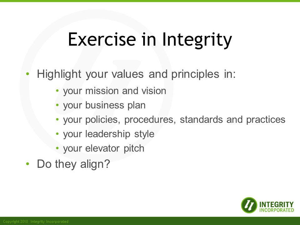 Copyright 2010 Integrity Incorporated Exercise in Integrity Highlight your values and principles in: your mission and vision your business plan your policies, procedures, standards and practices your leadership style your elevator pitch Do they align
