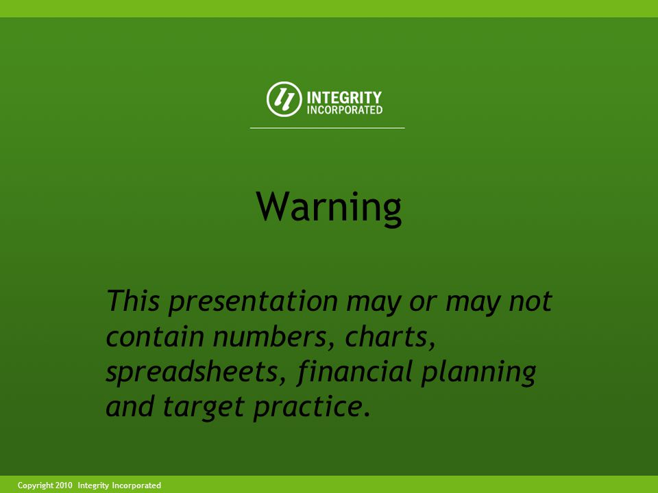 Copyright 2004 Integrity IncorporatedCopyright 2010 Integrity Incorporated Warning This presentation may or may not contain numbers, charts, spreadsheets, financial planning and target practice.