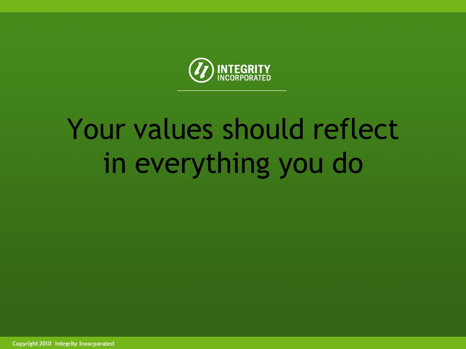 Copyright 2004 Integrity IncorporatedCopyright 2010 Integrity Incorporated Your values should reflect in everything you do
