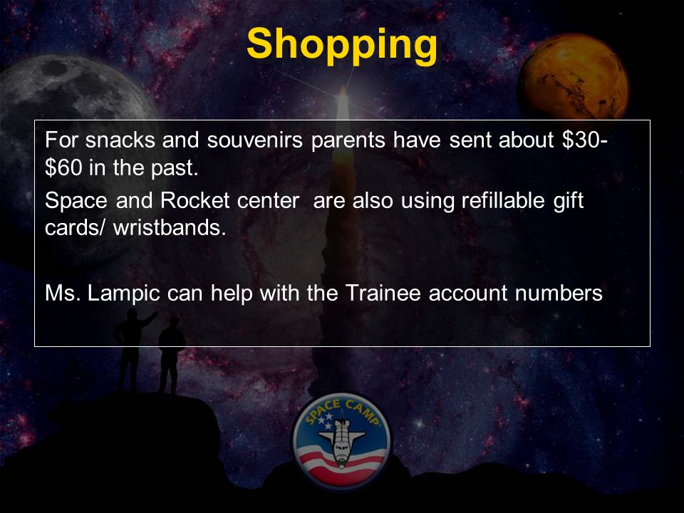 Shopping For snacks and souvenirs parents have sent about $30- $60 in the past. Space and Rocket center are also using refillable gift cards/ wristban