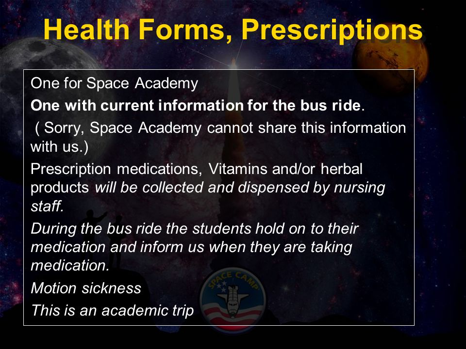 Health Forms, Prescriptions One for Space Academy One with current information for the bus ride. ( Sorry, Space Academy cannot share this information