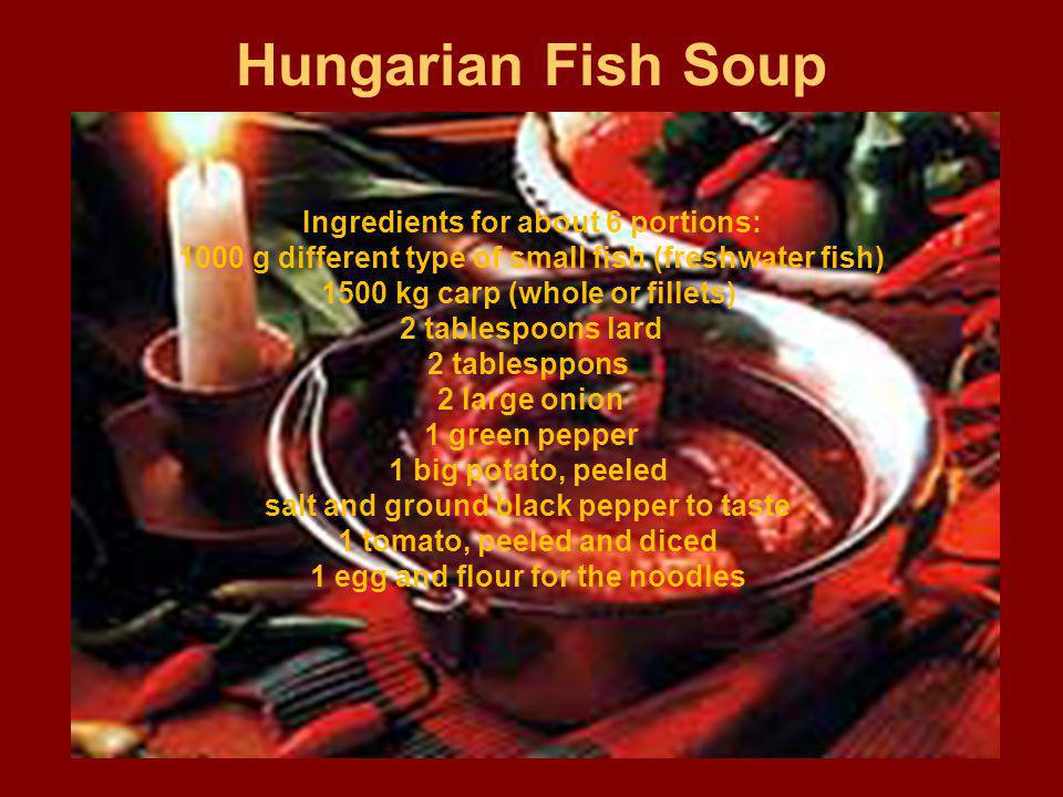 Hungarian Fish Soup Ingredients for about 6 portions: 1000 g different type of small fish (freshwater fish) 1500 kg carp (whole or fillets) 2 tablespoons lard 2 tablesppons 2 large onion 1 green pepper 1 big potato, peeled salt and ground black pepper to taste 1 tomato, peeled and diced 1 egg and flour for the noodles